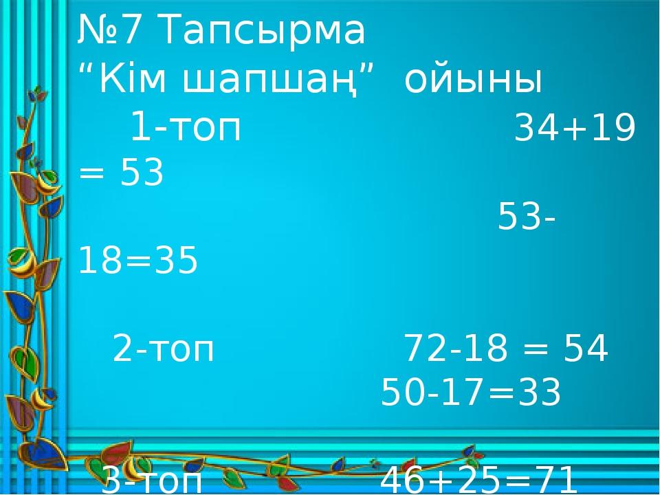 """№7 Тапсырма """"Кім шапшаң"""" ойыны 1-топ 34+19 = 53 53-18=35 2-топ 72-18 = 54 50..."""