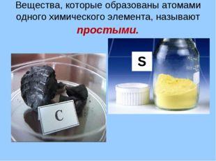 Вещества, которые образованы атомами одного химического элемента, называют пр