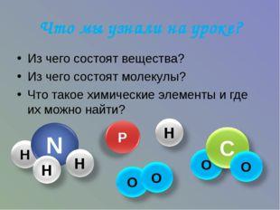 Что мы узнали на уроке? Из чего состоят вещества? Из чего состоят молекулы? Ч