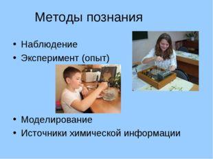 Методы познания Наблюдение Эксперимент (опыт) Моделирование Источники химичес