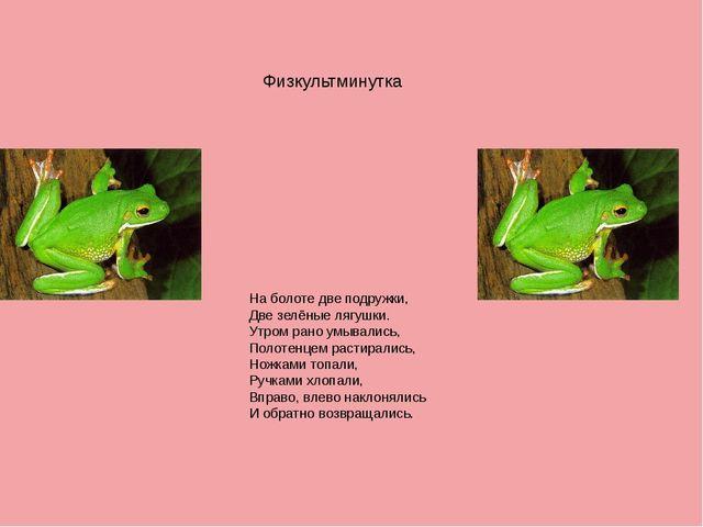 Физкультминутка На болоте две подружки, Две зелёные лягушки. Утром рано умыва...
