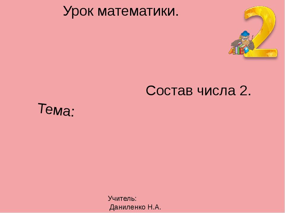 Урок математики. Тема: Состав числа 2. Учитель: Даниленко Н.А.