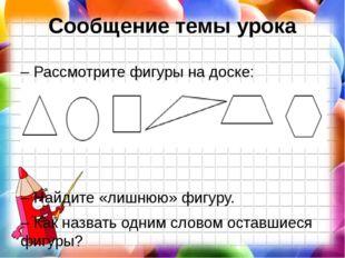 Сообщение темы урока – Рассмотрите фигуры на доске: – Найдите «лишнюю» фигуру