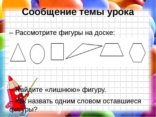 Сообщение темы урока – Рассмотрите фигуры на доске: – Найдите «лишнюю» фигуру...