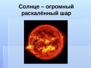 Солнце – огромный раскалённый шар