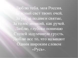 Люблю тебя, моя Россия, За ясный свет твоих очей, За ум, за подвиги святые, З