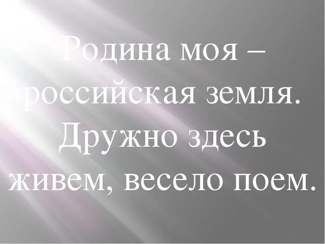 Родина моя – российская земля. Дружно здесь живем, весело поем.