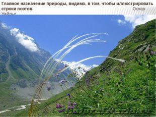 Главное назначение природы, видимо, в том, чтобы иллюстрировать строки поэтов