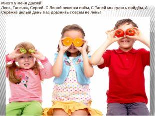 Много у меня друзей: Лена, Танечка, Сергей. С Леной песенки поём, С Таней мы