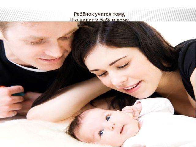 Ребёнок учится тому, Что видит у себя в дому. Родители пример тому...
