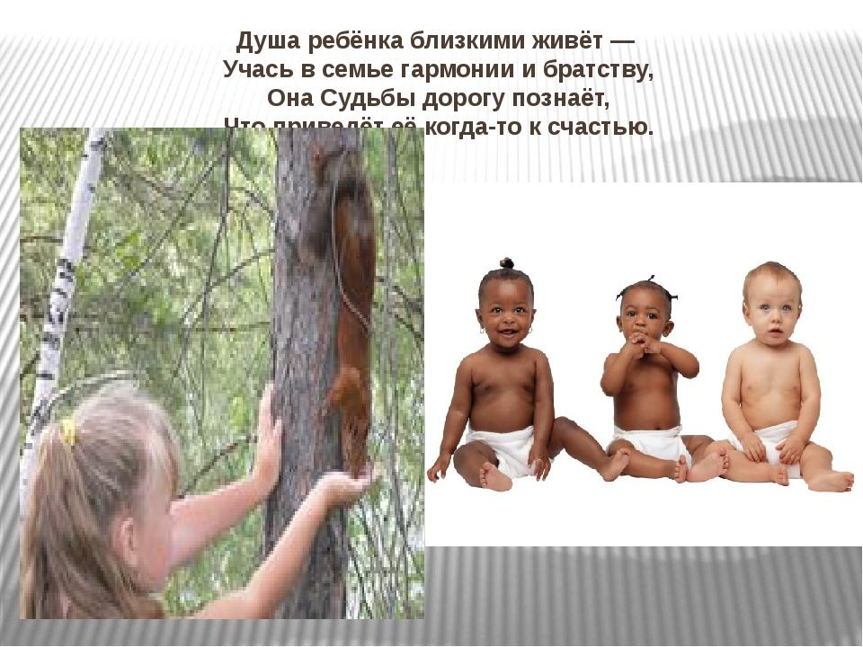Душа ребёнка близкими живёт— Учась всемье гармонии ибратству, Она Судьбы...