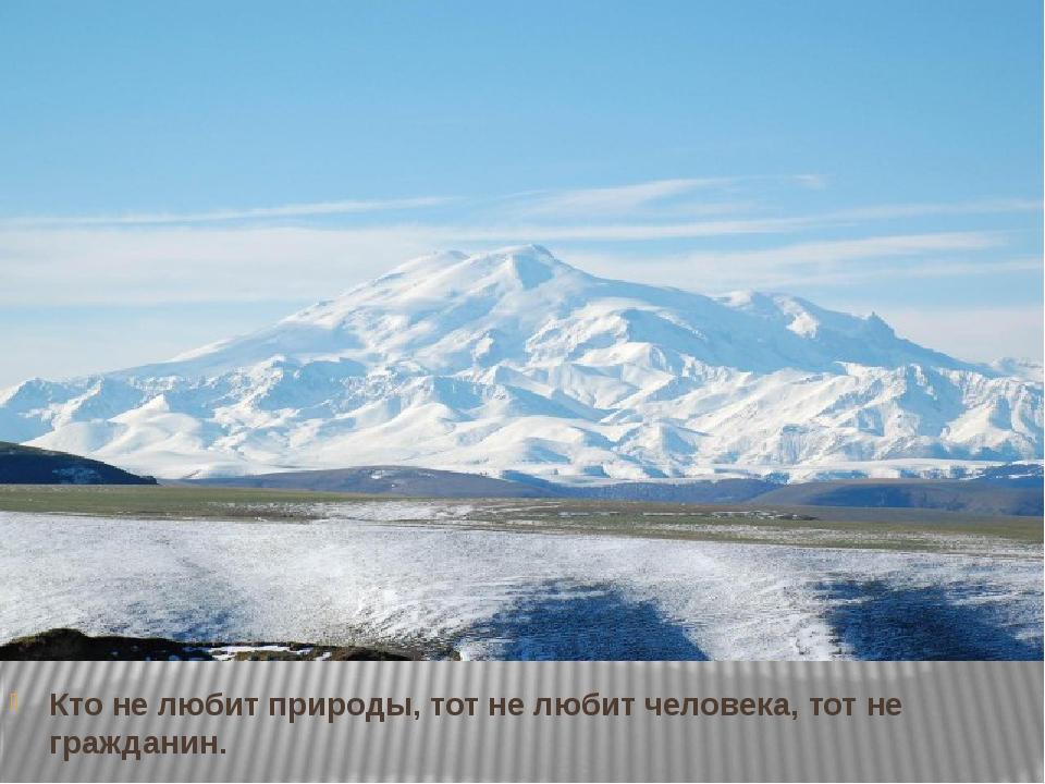 Кто не любит природы, тот не любит человека, тот не гражданин. Достоевский Ф....