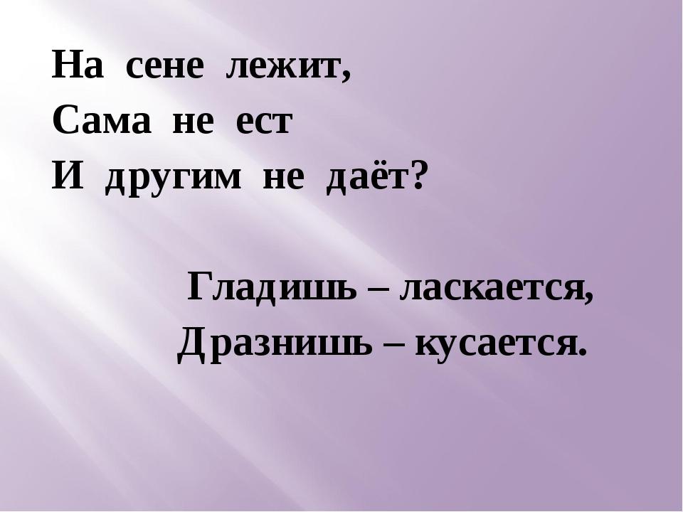 На сене лежит, Сама не ест И другим не даёт? Гладишь – ласкается, Дразнишь –...