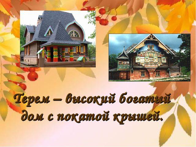 Терем – высокий богатый дом с покатой крышей.