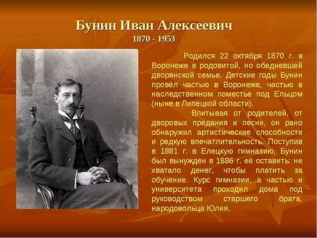 Бунин Иван Алексеевич 1870 - 1953 Родился 22 октября 1870 г. в Воронеже в ро...