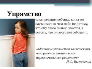 «Мотивом упрямства является то, что ребёнок связан своим первоначальным решен