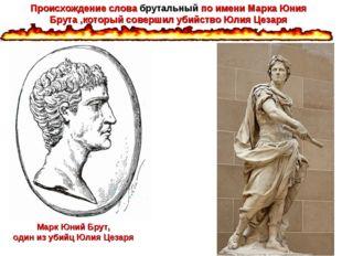 Марк Юний Брут, один из убийц Юлия Цезаря Происхождение слова брутальный по и