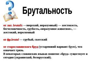 от лат.brutalis—зверский, неразумный) — жестокость, бесчеловечность, грубо