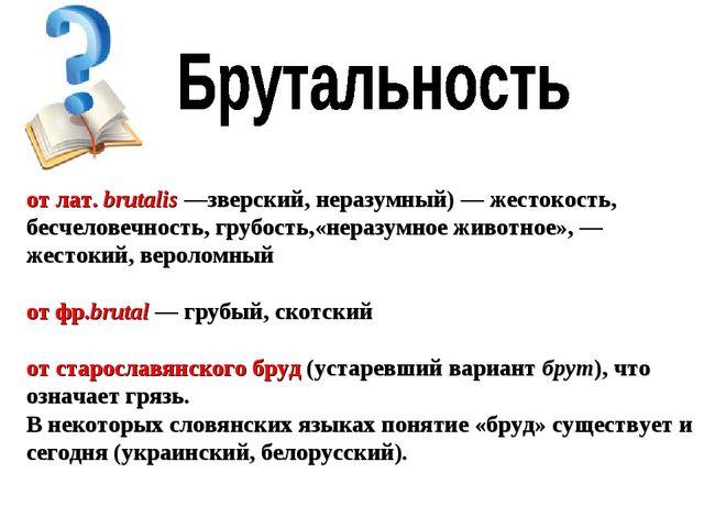 от лат.brutalis—зверский, неразумный) — жестокость, бесчеловечность, грубо...