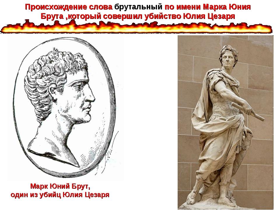 Марк Юний Брут, один из убийц Юлия Цезаря Происхождение слова брутальный по и...
