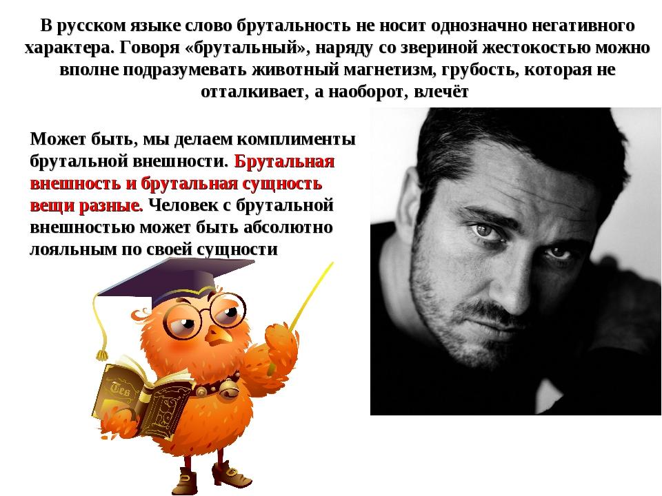 В русском языке слово брутальность не носит однозначно негативного характера....