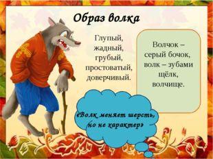 Образ волка Глупый, жадный, грубый, простоватый, доверчивый. Волчок – серый б