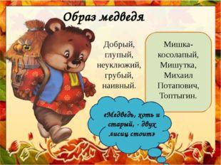 Образ медведя Добрый, глупый, неуклюжий, грубый, наивный. Мишка-косолапый, Ми