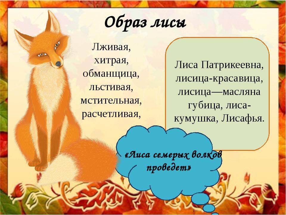 Образ лисы Лживая, хитрая, обманщица, льстивая, мстительная, расчетливая, Лис...