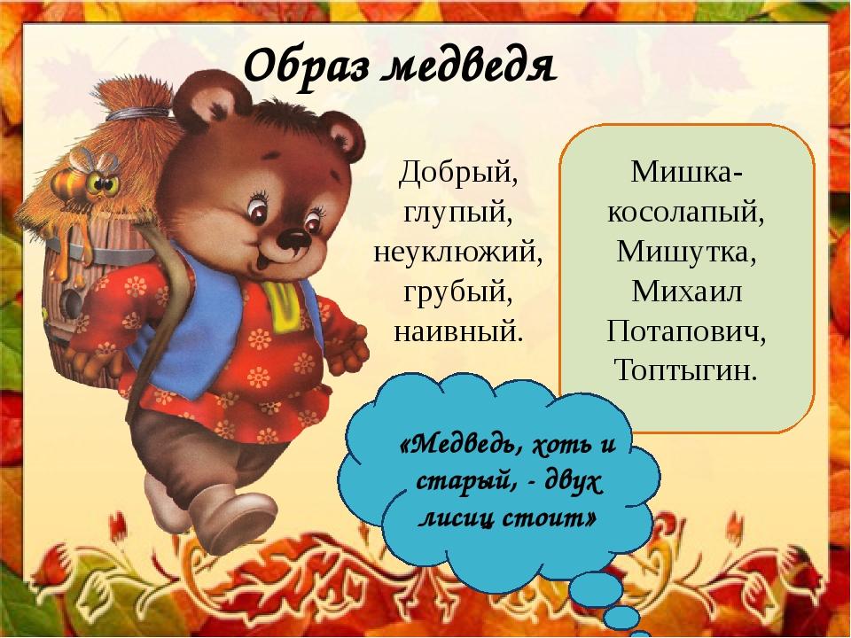 Образ медведя Добрый, глупый, неуклюжий, грубый, наивный. Мишка-косолапый, Ми...