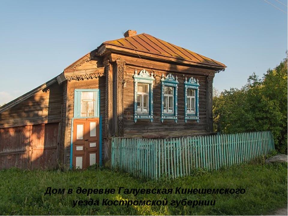 Дом в деревне Галуевская Кинешемского уезда Костромской губернии