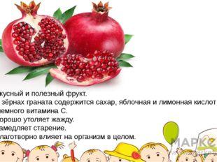Вкусный и полезный фрукт. В зёрнах граната содержится сахар, яблочная и лимон