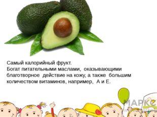 Самый калорийный фрукт. Богат питательными маслами, оказывающими благотворное