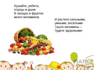 Кушайте, ребята, огурцы и дыни. В овощах и фруктах много витаминов. И растите