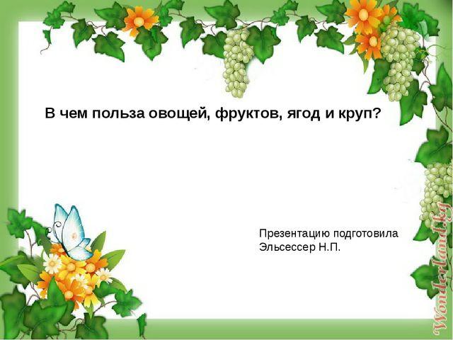 В чем польза овощей, фруктов, ягод и круп? Презентацию подготовила Эльсессер...