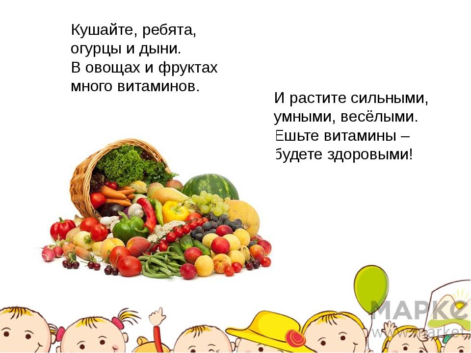 Кушайте, ребята, огурцы и дыни. В овощах и фруктах много витаминов. И растите...