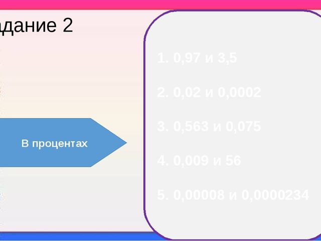 Задание 2 1. 0,97 и 3,5 2. 0,02 и 0,0002 3. 0,563 и 0,075 4. 0,009 и 56 5. 0,...