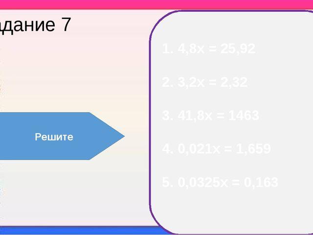 Задание 7 1. 4,8х = 25,92 2. 3,2х = 2,32 3. 41,8х = 1463 4. 0,021х = 1,659 5....