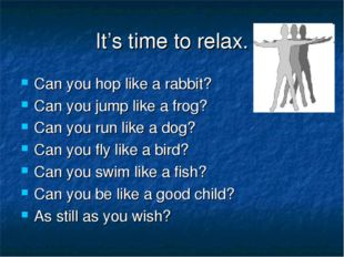 It's time to relax. Can you hop like a rabbit? Can you jump like a frog? Can