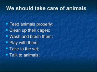 We should take care of animals Feed animals properly; Clean up their cages; W