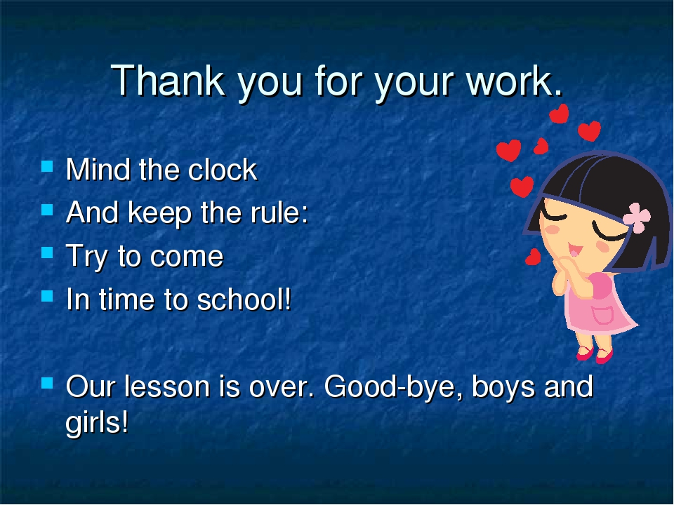 Thank you for your work. Mind the clock And keep the rule: Try to come In tim...