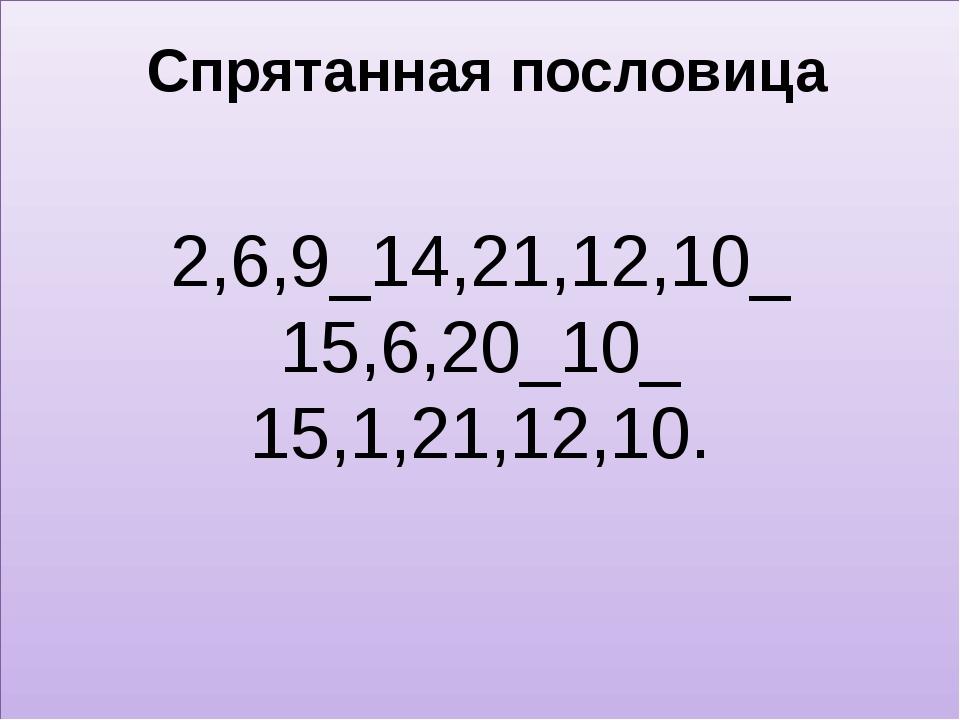 Спрятанная пословица 2,6,9_14,21,12,10_ 15,6,20_10_ 15,1,21,12,10.