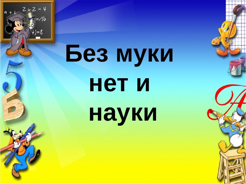 Заголовок слайда Текст слайда Без муки нет и науки