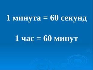 1 минута = 60 секунд 1 час = 60 минут