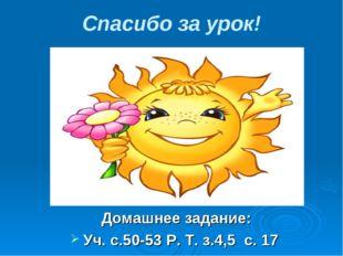 Спасибо за урок! Домашнее задание: Уч. с.50-53 Р. Т. з.4,5 с. 17