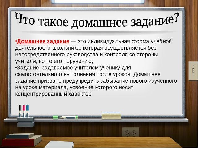 Домашнее задание — это индивидуальная форма учебной деятельности школьника, к...