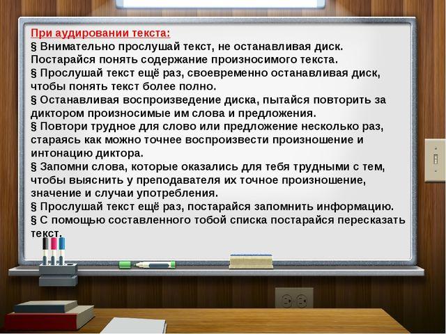 При аудировании текста: § Внимательно прослушай текст, не останавливая диск....