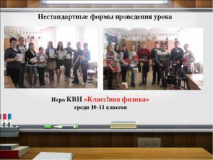 Нестандартные формы проведения урока Игра КВН «Класс!ная физика» среди 10-11
