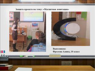Защита проекта на тему: «Магнитная левитация» Выполнила: Фролова Алина, 10 кл