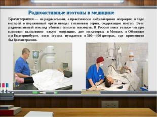 Брахитерапия— нерадикальная, апрактически амбулаторная операция, входе ко