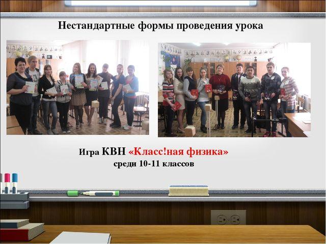 Нестандартные формы проведения урока Игра КВН «Класс!ная физика» среди 10-11...